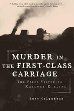 Murder in the First-Class Carriage : The First Victorian Railway Killing - Kate Colquhoun