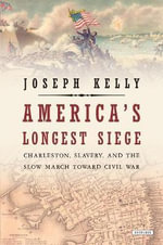 America's Longest Siege : Charleston, Slavery, and the Slow March Toward Civil War - Joseph Kelly