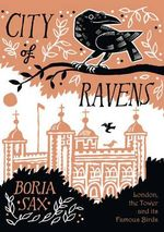City of Ravens : The Extraordinary History of London, the Tower and Its Famous Ravens - Boria Sax