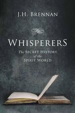 Whisperers : The Secret History of the Spirit World - J H Brennan