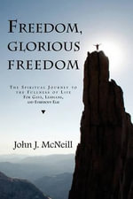 Freedom Glorious Freedom : The Spiritual Journey to the Fullness of Life for Gays, Lesbians, and Everybody Else - John J McNeill