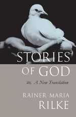 Stories of God : A New Translation - Rainer Rilke