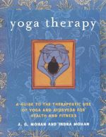 Yoga Therapy : A Guide to the Therapeutic Use of Yoga and Ayurveda for Health and Fitness - A.G. Mohan