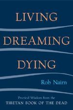 Living, Dreaming, Dying : Wisdom for Everyday Life from the Tibetan Book of the Dead - Nairn Rob
