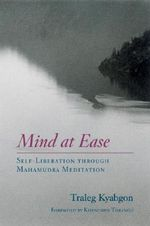 Mind at Ease : Self-Liberation through Mahamudra Meditation - Traleg Kyabgon