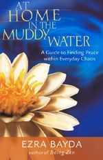 At Home in the Muddy Water : A Guide to Finding Peace within Everyday Chaos - Ezra Bayda