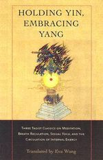 Holding Yin, Embracing Yang : Three Taoist Classics on Meditation, Breath Regulation, Sexual Yoga, and the Circulation of Internal Energy - Eva Wong