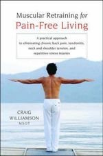 Muscular Retraining for Pain-free Living : A Practical Approach to Eliminating Chronic Back Pain, Tendonitis, Neck and Shoulder Tension, and Repetitive Stress Injuries - Craig Williamson