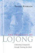 The Practice of Lojong : Cultivating Compassion Through Training the Mind - Traleg Kyabgon