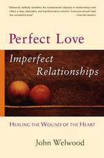 Perfect Love, Imperfect Relationships : Healing the Wound of the Heart - John Welwood