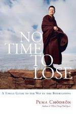 No Time to Lose : A Timely Guide to the Way of the Bodhisattva - Pema Chodron