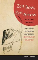 Zen Bow, Zen Arrow : The Life and Teachings of Awa Kenzo, the Archery Master from Zen in the Art of Archery - John Stevens