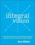 The Integral Vision :  A Very Short Introduction to the Revolutionary Integral Approach to Life, God, the Universe, and Everything - Ken Wilber