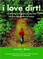 I Love Dirt! : 52 Activities to Help You and Your Kids Discover the Wonders of Nature - Jennifer Ward