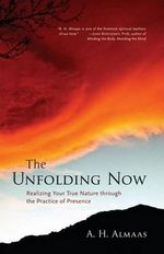 The Unfolding Now : Realizing Your True Nature Through the Practice of Presence - A.H. Almaas