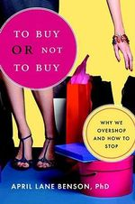 To Buy or Not to Buy : Why We Overshop and How to Stop - April Lane Benson