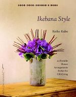 Ikebana Style : 20 Portable Flower Arrangements Perfect for Gift-Giving - Keiko Kubo
