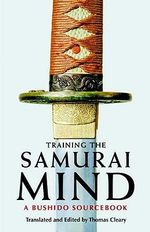 Training the Samurai Mind : A Bushido Sourcebook - Thomas Cleary