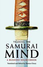 Training the Samurai Mind : A Bushido Sourcebook - Thomas Cleary