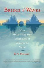 Bridge of Waves : What Music is and How Listening to it Changes the World - W.A. Mathieu