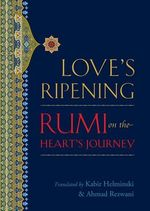 Love's Ripening :  Rumi on the Heart's Journey - Mevlana Jalaluddin Rumi