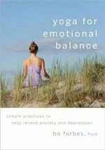 Yoga for Emotional Balance : Simple Practices to Help Relieve Anxiety and Depression - Bo Forbes