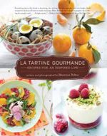 La Tartine Gourmande : Recipes for an Inspired Life - Beatrice Peltre