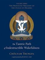 The Tantric Path of Indestructible Wakefulness : The Profound Treasury of the Ocean of Dharma, Volume Three - Chogyam Trungpa