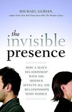 The Invisible Presence : How a Man's Relationship with His Mother Affects All His Relationships with Women - Michael Gurian