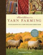 Adventures in Yarn Farming : Four Seasons on a New England Fiber Farm - Barbara Parry
