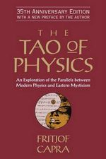 The Tao of Physics : An Exploration of the Parallels Between Modern Physics and Eastern Mysticism - Fritjof Capra