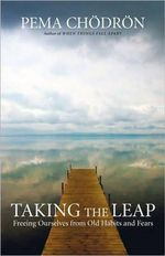 Taking the Leap : Freeing Ourselves from Old Habits and Fears - Pema Chodron