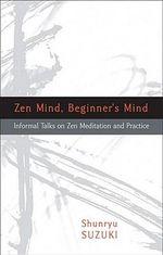 Zen Mind Beginner's Mind : Informal Talks on Zen Meditation and Practice - Shunryu Suzuki
