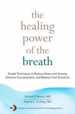 The Healing Power of the Breath : Simple Techniques to Reduce Stress and Anxiety, Enhance Concentration, and Balance Your Emotions - Richard P. Brown