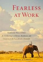 Fearless at Work : Timeless Teachings for Awakening Confidence, Resilience, and Creativity in the Face of Life's Demands - Michael Carroll
