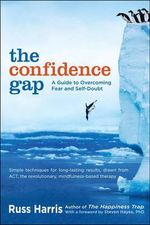 The Confidence Gap : A Guide to Overcoming Fear and Self-Doubt - Russ Harris