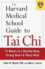 The Harvard Medical School Guide to Tai Chi : 12 Weeks to a Healthy Body, Strong Heart, and Sharp Mind - Peter Wayne