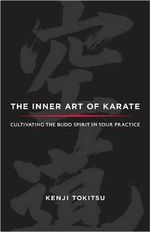 The Inner Art of Karate : Cultivating the Budo Spirit in Your Practice - Kenji Tokitsu