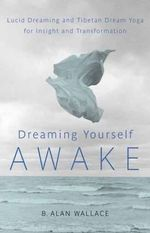 Dreaming Yourself Awake : Lucid Dreaming and Tibetan Dream Yoga for Insight and Transformation - B. Alan Wallace