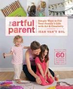 The Artful Parent : Simple Ways to Fill Your Family's Life with Art and Creativity - Jean Van'T Hul