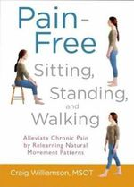 Pain-Free Sitting, Standing, and Walking : Alleviate Chronic Pain by Relearning Natural Movement Patterns - Craig Williamson