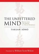 The Unfettered Mind : Writings from a Zen Master to a Master Swordsman - Takuan Soho