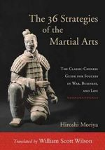 The 36 Strategies of the Martial Arts : The Classic Chinese Guide for Success in War, Business, and Life - Hiroshi Miroya