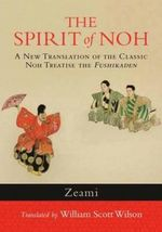 The Spirit of Noh : A New Translation of the Classic Noh Treatise The Fushikaden - Zeami