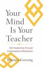 Your Mind is Your Teacher : Self-Awakening Through Contemplative Meditation - Khenpo Gawang