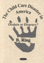 Child Care Disaster in America : Disdain or Disgrace? / B. Ring, Editor. :  Disdain or Disgrace? / B. Ring, Editor. - Alfred Ring