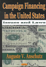 Campaign Financing in the United States : Issues and Laws :  Issues and Laws - Auguste V. Anschutz