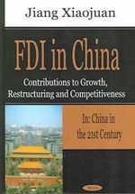FDI in China : Contributions to Growth, Restructuring, and Competitiveness in China in the 21st Century - Xiaojuan Jiang