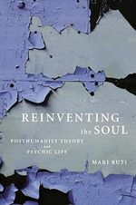 Reinventing the Soul : Posthumanist Theory and Psychic Life - Mari Ruti