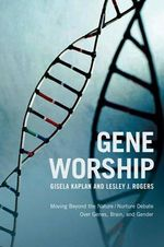 Gene Worship : Moving Beyond the Nature/Nurture Debate over Genes, Brain, and Gender - Gisela Kaplan